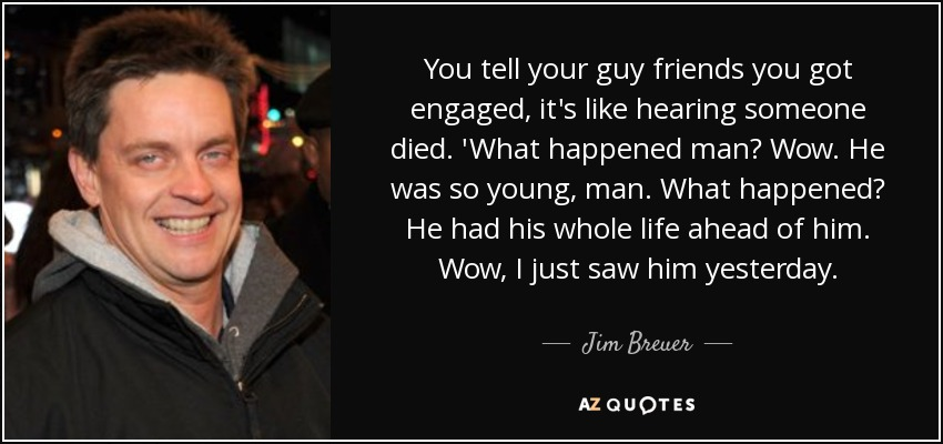 You tell your guy friends you got engaged, it's like hearing someone died. 'What happened man? Wow. He was so young, man. What happened? He had his whole life ahead of him. Wow, I just saw him yesterday. - Jim Breuer
