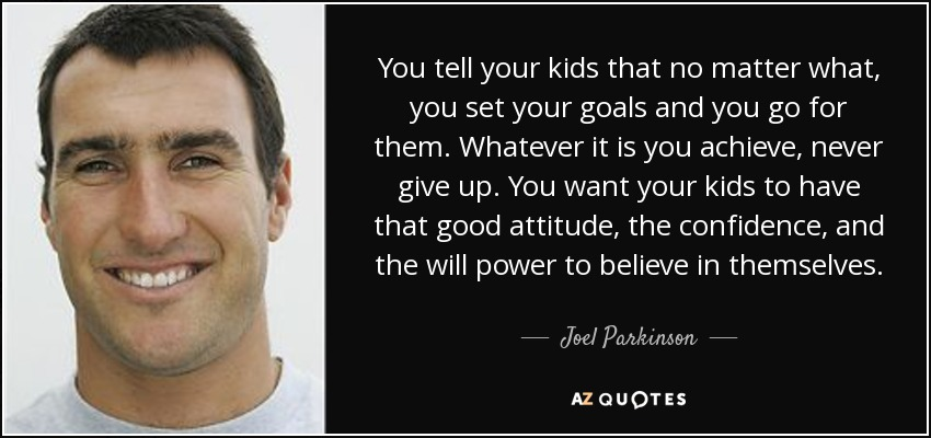 You tell your kids that no matter what, you set your goals and you go for them. Whatever it is you achieve, never give up. You want your kids to have that good attitude, the confidence, and the will power to believe in themselves. - Joel Parkinson