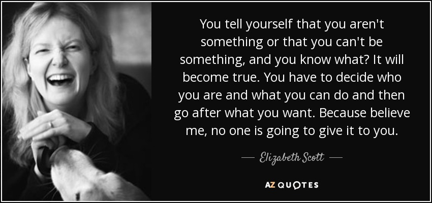 You tell yourself that you aren't something or that you can't be something, and you know what? It will become true. You have to decide who you are and what you can do and then go after what you want. Because believe me, no one is going to give it to you. - Elizabeth Scott