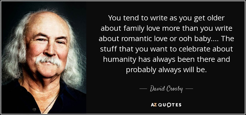 You tend to write as you get older about family love more than you write about romantic love or ooh baby. ... The stuff that you want to celebrate about humanity has always been there and probably always will be. - David Crosby