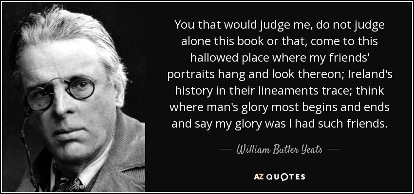 You that would judge me, do not judge alone this book or that, come to this hallowed place where my friends' portraits hang and look thereon; Ireland's history in their lineaments trace; think where man's glory most begins and ends and say my glory was I had such friends. - William Butler Yeats