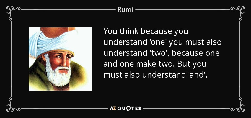 You think because you understand 'one' you must also understand 'two', because one and one make two. But you must also understand 'and'. - Rumi