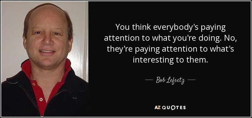 You think everybody's paying attention to what you're doing. No, they're paying attention to what's interesting to them. - Bob Lefsetz