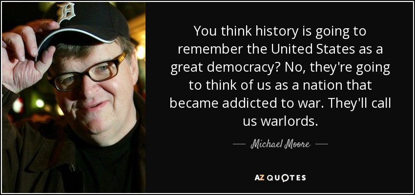 You think history is going to remember the United States as a great democracy? No, they're going to think of us as a nation that became addicted to war. They'll call us warlords. - Michael Moore