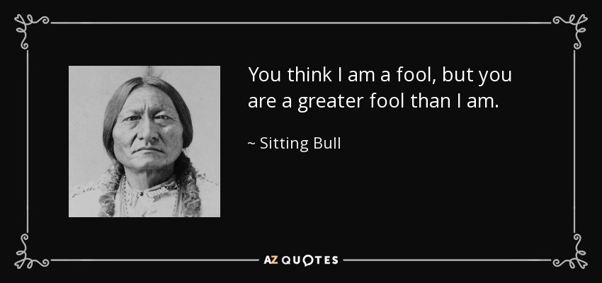 You think I am a fool, but you are a greater fool than I am. - Sitting Bull