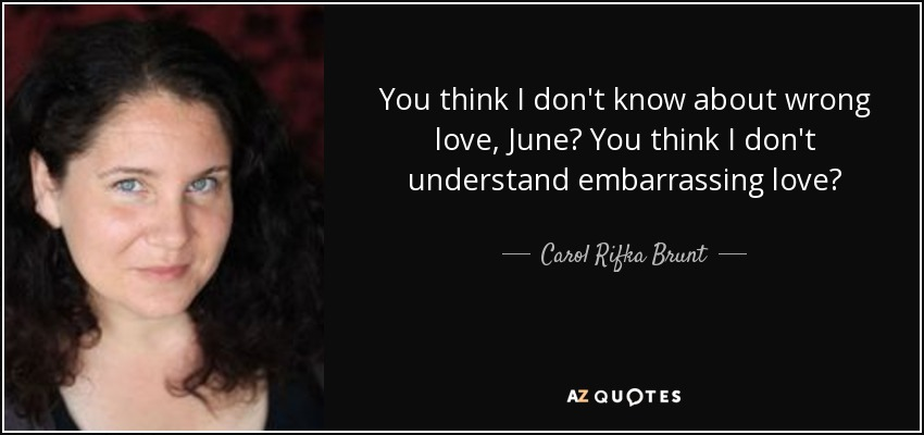 You think I don't know about wrong love, June? You think I don't understand embarrassing love? - Carol Rifka Brunt