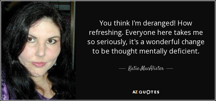 You think I'm deranged! How refreshing. Everyone here takes me so seriously, it's a wonderful change to be thought mentally deficient. - Katie MacAlister