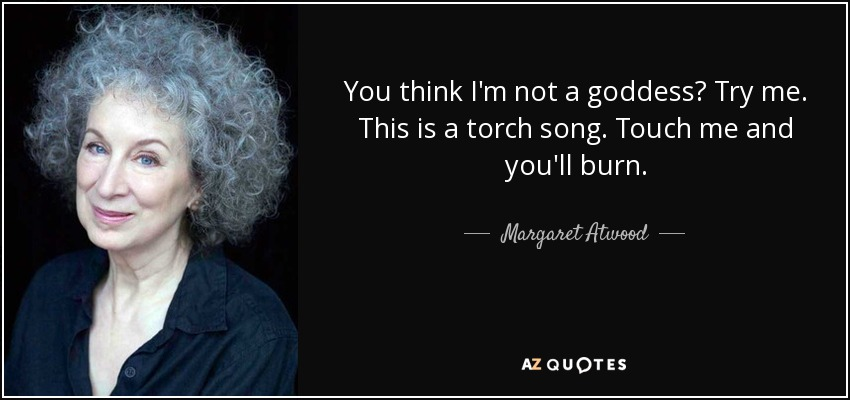 You think I'm not a goddess? Try me. This is a torch song. Touch me and you'll burn. - Margaret Atwood