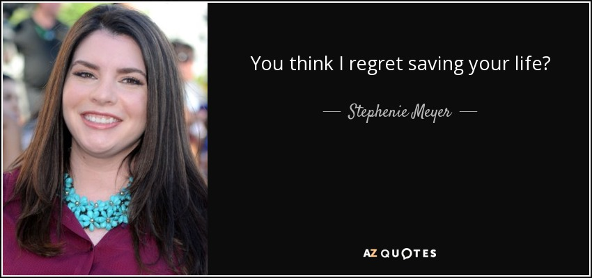 You think I regret saving your life? - Stephenie Meyer