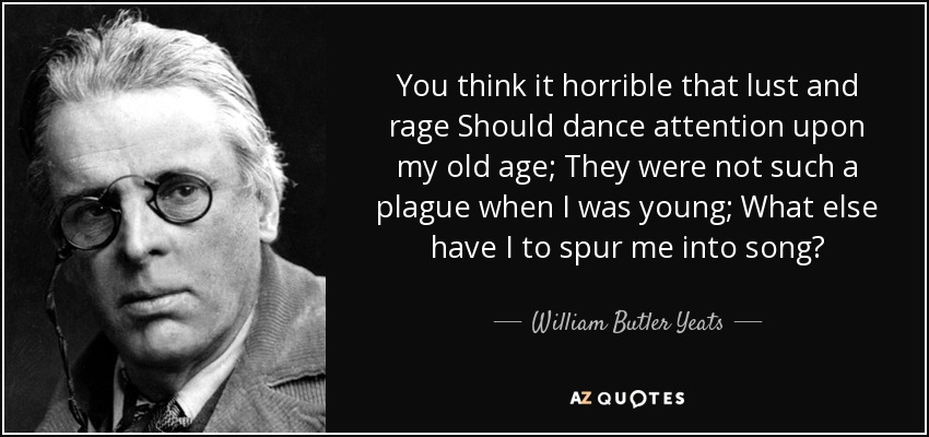 You think it horrible that lust and rage Should dance attention upon my old age; They were not such a plague when I was young; What else have I to spur me into song? - William Butler Yeats