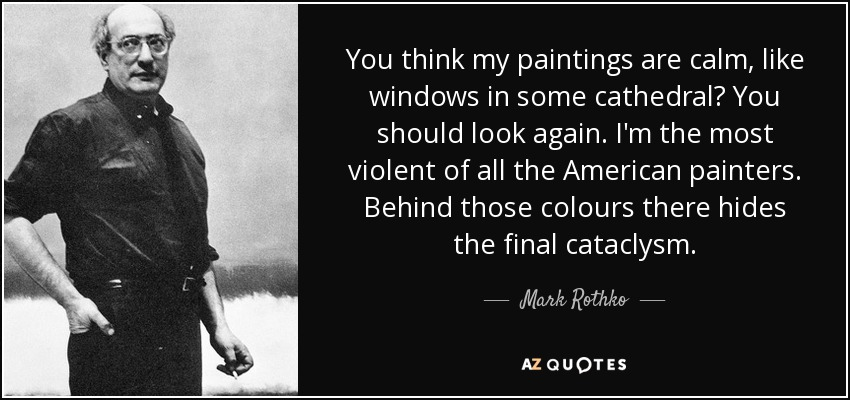 You think my paintings are calm, like windows in some cathedral? You should look again. I'm the most violent of all the American painters. Behind those colours there hides the final cataclysm. - Mark Rothko