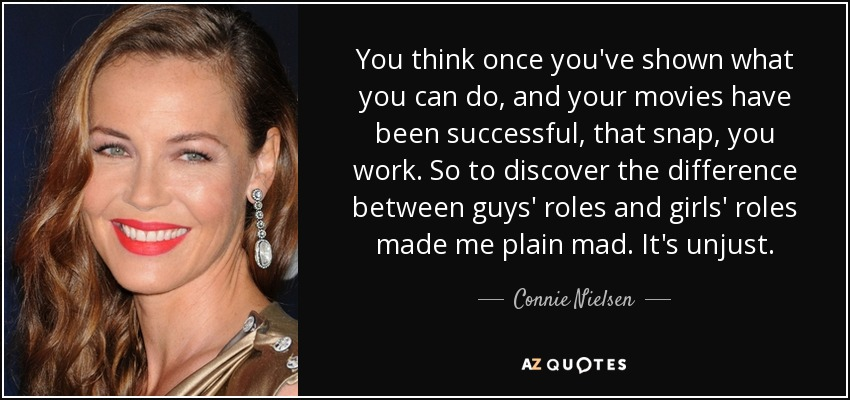 You think once you've shown what you can do, and your movies have been successful, that snap, you work. So to discover the difference between guys' roles and girls' roles made me plain mad. It's unjust. - Connie Nielsen