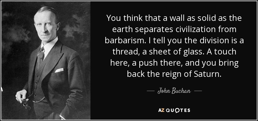 You think that a wall as solid as the earth separates civilization from barbarism. I tell you the division is a thread, a sheet of glass. A touch here, a push there, and you bring back the reign of Saturn. - John Buchan