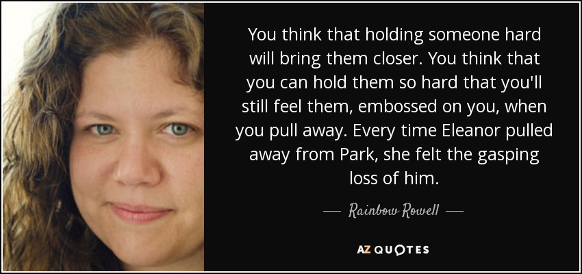 Rainbow Rowell Quote You Think That Holding Someone Hard Will Bring