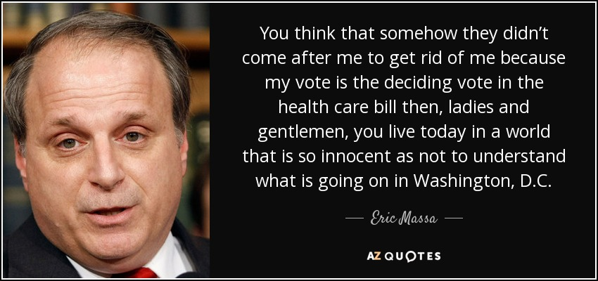 You think that somehow they didn't come after me to get rid of me because my vote is the deciding vote in the health care bill then, ladies and gentlemen, you live today in a world that is so innocent as not to understand what is going on in Washington, D.C. - Eric Massa