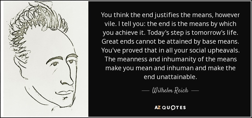 You think the end justifies the means, however vile. I tell you: the end is the means by which you achieve it. Today's step is tomorrow's life. Great ends cannot be attained by base means. You've proved that in all your social upheavals. The meanness and inhumanity of the means make you mean and inhuman and make the end unattainable. - Wilhelm Reich