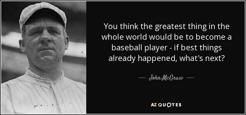 You think the greatest thing in the whole world would be to become a baseball player - if best things already happened, what's next? - John McGraw
