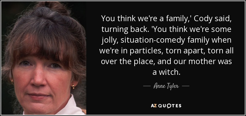 You think we're a family,' Cody said, turning back. 'You think we're some jolly, situation-comedy family when we're in particles, torn apart, torn all over the place, and our mother was a witch. - Anne Tyler
