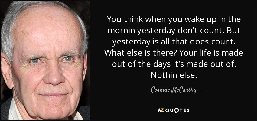 You think when you wake up in the mornin yesterday don't count. But yesterday is all that does count. What else is there? Your life is made out of the days it's made out of. Nothin else. - Cormac McCarthy