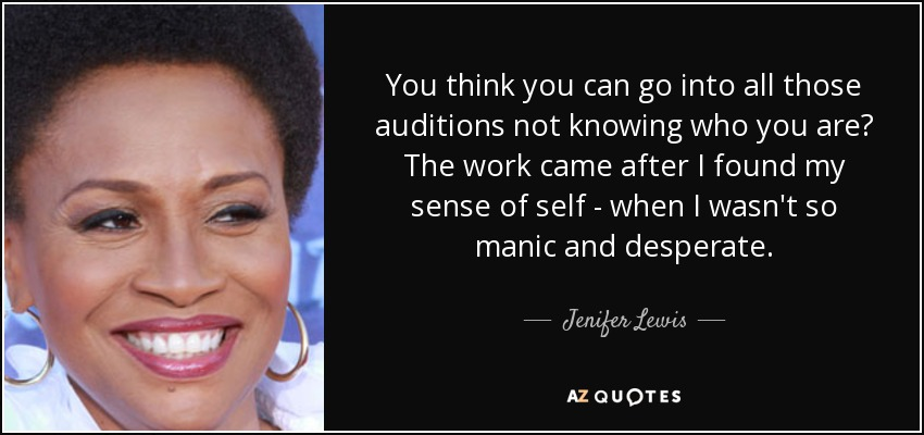You think you can go into all those auditions not knowing who you are? The work came after I found my sense of self - when I wasn't so manic and desperate. - Jenifer Lewis