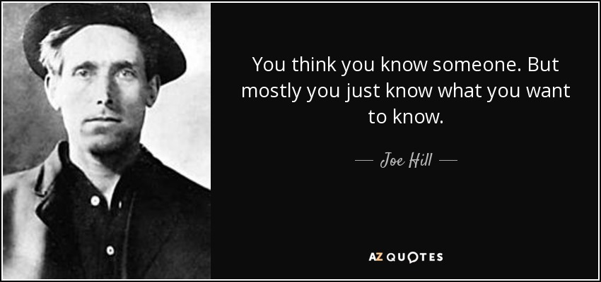 You think you know someone. But mostly you just know what you want to know. - Joe Hill