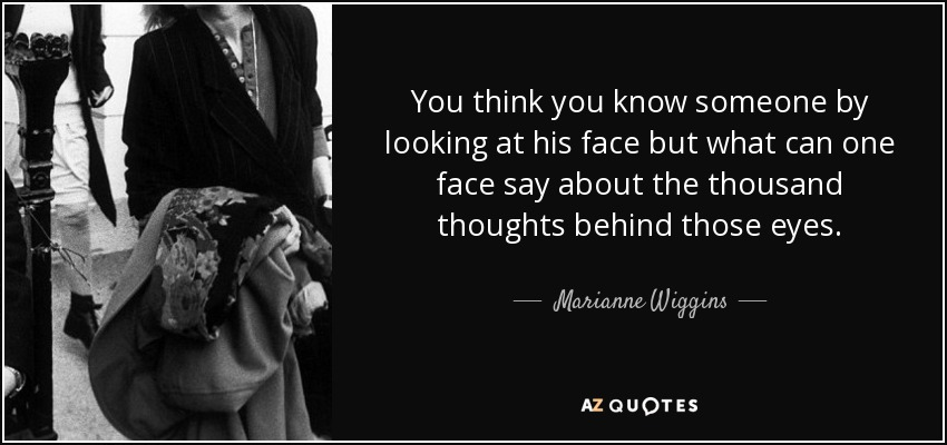 You think you know someone by looking at his face but what can one face say about the thousand thoughts behind those eyes. - Marianne Wiggins