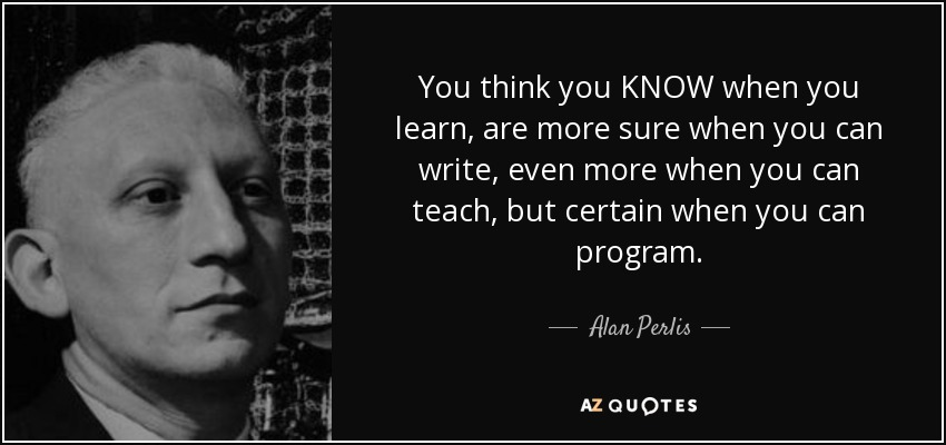 You think you KNOW when you learn, are more sure when you can write, even more when you can teach, but certain when you can program. - Alan Perlis