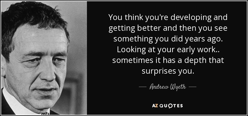 You think you're developing and getting better and then you see something you did years ago. Looking at your early work.. sometimes it has a depth that surprises you. - Andrew Wyeth