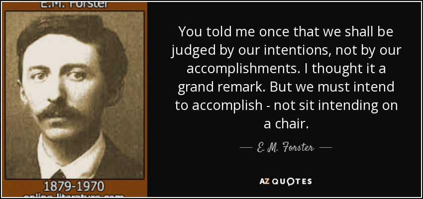 You told me once that we shall be judged by our intentions, not by our accomplishments. I thought it a grand remark. But we must intend to accomplish - not sit intending on a chair. - E. M. Forster