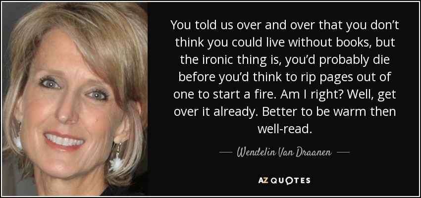 You told us over and over that you don't think you could live without books, but the ironic thing is, you'd probably die before you'd think to rip pages out of one to start a fire. Am I right? Well, get over it already. Better to be warm then well-read. - Wendelin Van Draanen