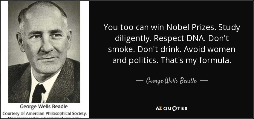 You too can win Nobel Prizes. Study diligently. Respect DNA. Don't smoke. Don't drink. Avoid women and politics. That's my formula. - George Wells Beadle