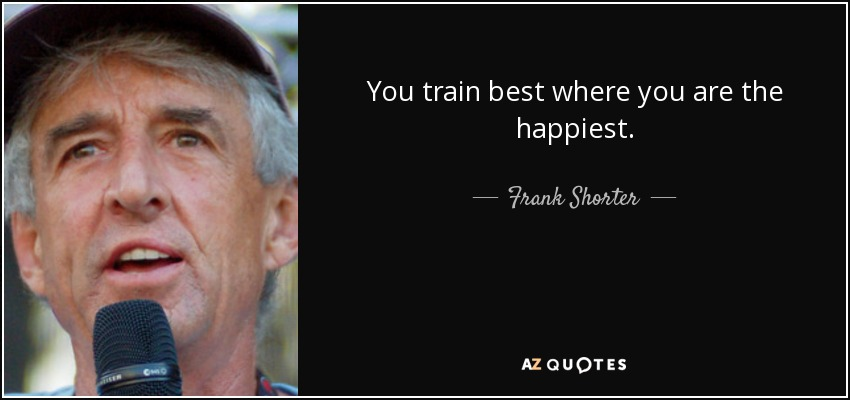 You train best where you are the happiest. - Frank Shorter