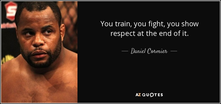You train, you fight, you show respect at the end of it. - Daniel Cormier