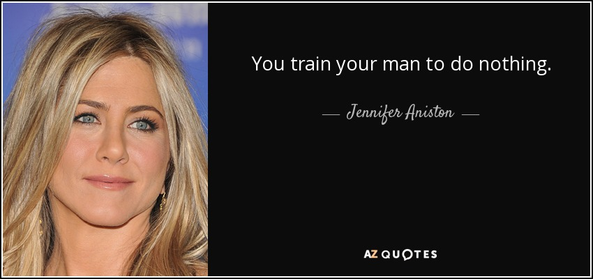 You train your man to do nothing. - Jennifer Aniston
