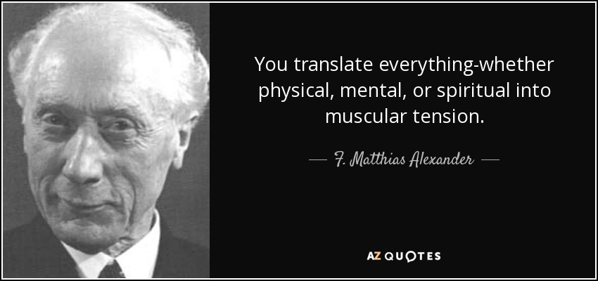 You translate everything-whether physical, mental, or spiritual into muscular tension. - F. Matthias Alexander