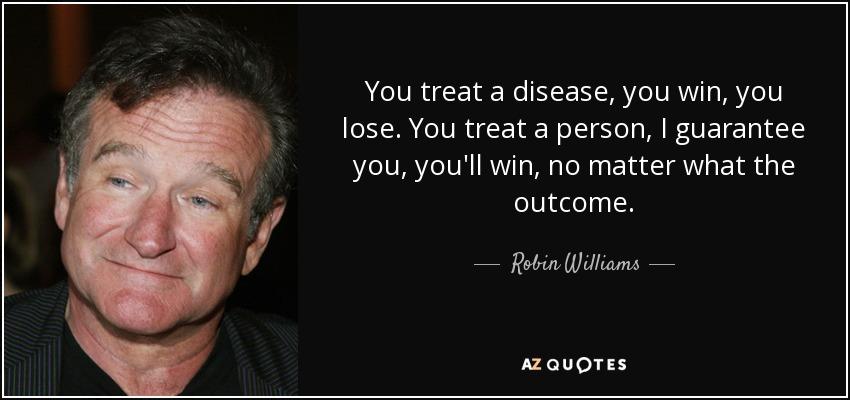 You treat a disease, you win, you lose. You treat a person, I guarantee you, you'll win, no matter what the outcome. - Robin Williams