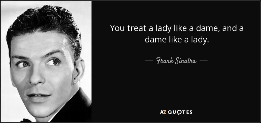 You treat a lady like a dame, and a dame like a lady. - Frank Sinatra