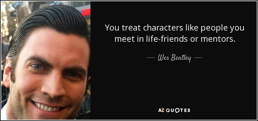 You treat characters like people you meet in life-friends or mentors. - Wes Bentley