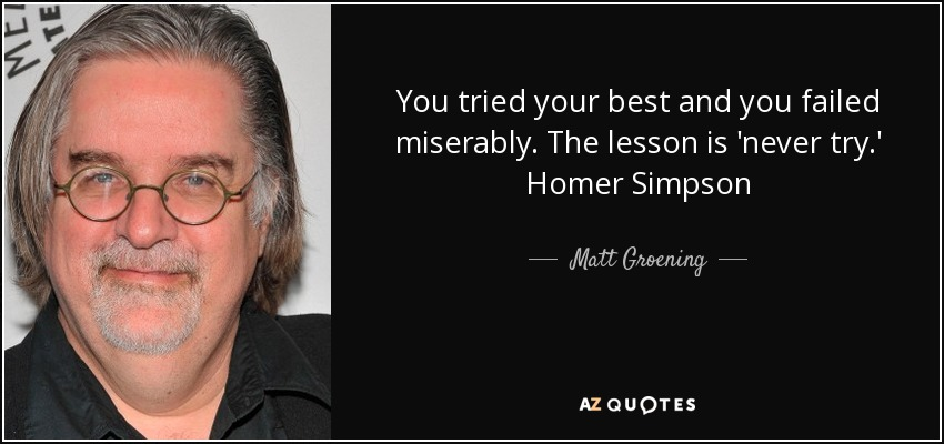You tried your best and you failed miserably. The lesson is 'never try.' Homer Simpson - Matt Groening