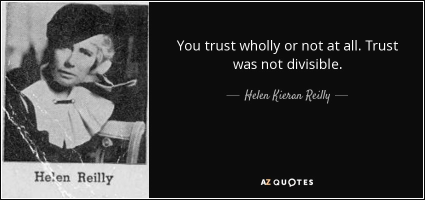 You trust wholly or not at all. Trust was not divisible. - Helen Kieran Reilly