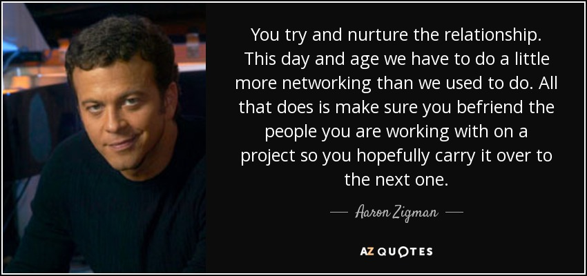 You try and nurture the relationship. This day and age we have to do a little more networking than we used to do. All that does is make sure you befriend the people you are working with on a project so you hopefully carry it over to the next one. - Aaron Zigman