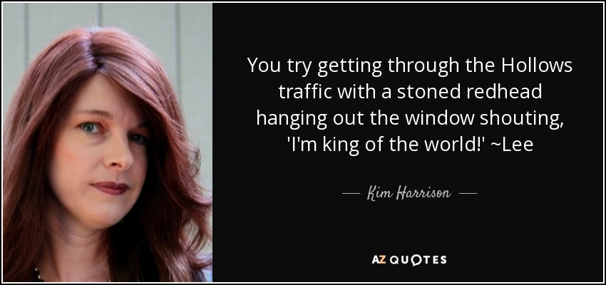 You try getting through the Hollows traffic with a stoned redhead hanging out the window shouting, 'I'm king of the world!' ~Lee - Kim Harrison