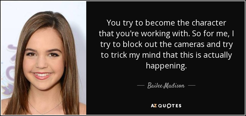 You try to become the character that you're working with. So for me, I try to block out the cameras and try to trick my mind that this is actually happening. - Bailee Madison