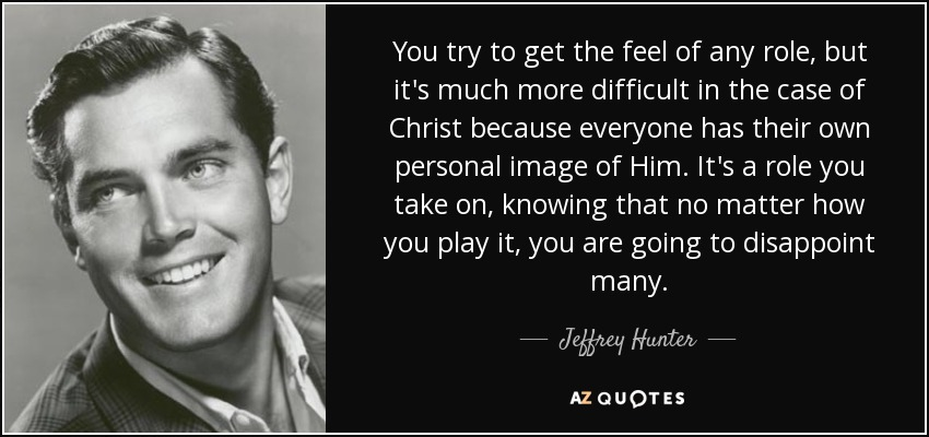 You try to get the feel of any role, but it's much more difficult in the case of Christ because everyone has their own personal image of Him. It's a role you take on, knowing that no matter how you play it, you are going to disappoint many. - Jeffrey Hunter