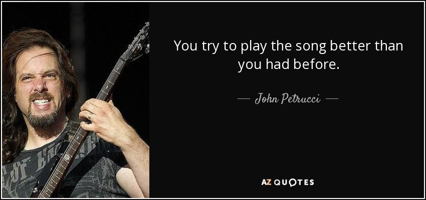 You try to play the song better than you had before. - John Petrucci