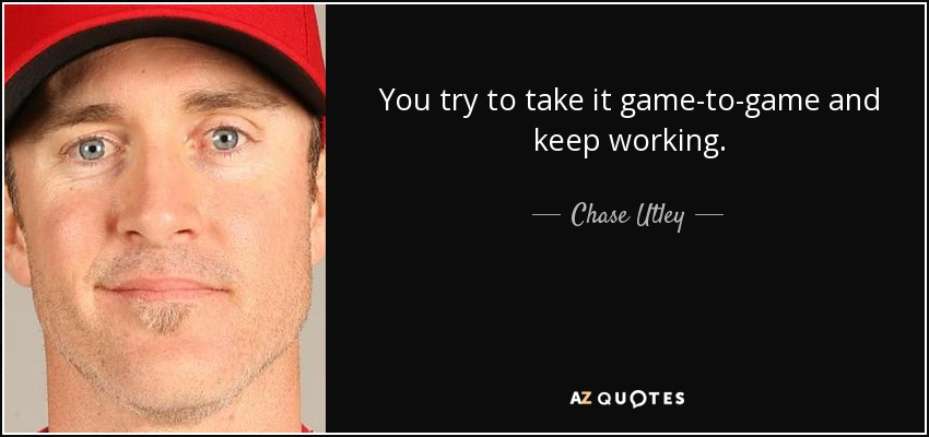 You try to take it game-to-game and keep working. - Chase Utley