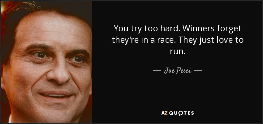 You try too hard. Winners forget they're in a race. They just love to run. - Joe Pesci
