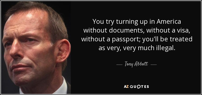 You try turning up in America without documents, without a visa, without a passport; you'll be treated as very, very much illegal. - Tony Abbott