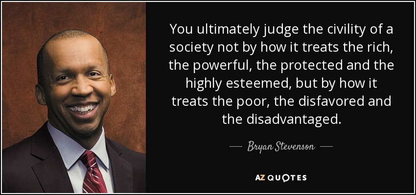 You ultimately judge the civility of a society not by how it treats the rich, the powerful, the protected and the highly esteemed, but by how it treats the poor, the disfavored and the disadvantaged. - Bryan Stevenson