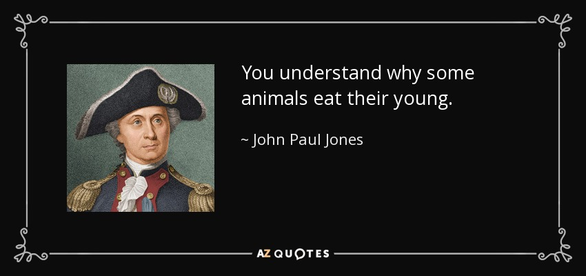 You understand why some animals eat their young. - John Paul Jones